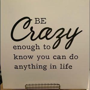 """""""Be crazy enough to know you can do anything..."""